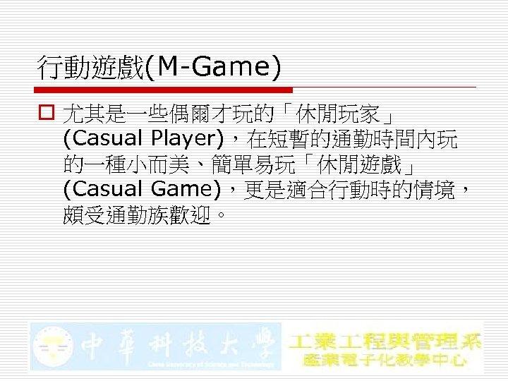 行動遊戲(M-Game) o 尤其是一些偶爾才玩的「休閒玩家」 (Casual Player),在短暫的通勤時間內玩 的一種小而美、簡單易玩「休閒遊戲」 (Casual Game),更是適合行動時的情境, 頗受通勤族歡迎。