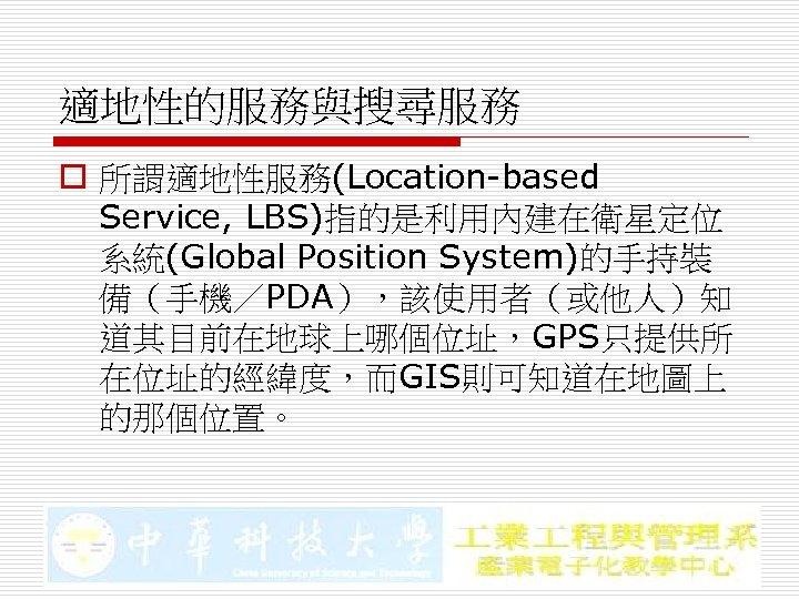 適地性的服務與搜尋服務 o 所謂適地性服務(Location-based Service, LBS)指的是利用內建在衛星定位 系統(Global Position System)的手持裝 備(手機/PDA),該使用者(或他人)知 道其目前在地球上哪個位址,GPS只提供所 在位址的經緯度,而GIS則可知道在地圖上 的那個位置。