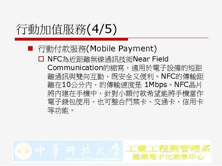 行動加值服務(4/5) n 行動付款服務(Mobile Payment) o NFC為近距離無線通訊技術Near Field Communication的縮寫,適用於電子設備的短距 離通訊與雙向互動,既安全又便利。NFC的傳輸距 離在 10公分內,的傳輸速度是 1 Mbps。NFC晶片 將內建在手機中,針對小額付款希望能將手機當作