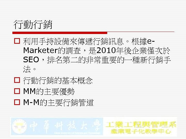 行動行銷 o 利用手持設備來傳遞行銷訊息。根據e. Marketer的調查,是 2010年後企業僅次於 SEO,排名第二的非常重要的一種新行銷手 法。 o 行動行銷的基本概念 o MM的主要優勢 o M-M的主要行銷管道