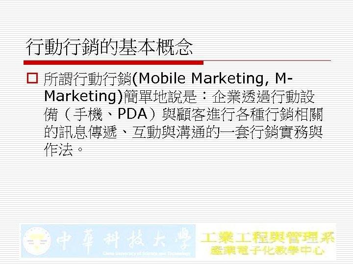 行動行銷的基本概念 o 所謂行動行銷(Mobile Marketing, MMarketing)簡單地說是:企業透過行動設 備(手機、PDA)與顧客進行各種行銷相關 的訊息傳遞、互動與溝通的一套行銷實務與 作法。