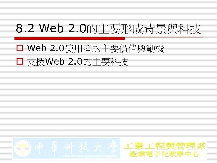8. 2 Web 2. 0的主要形成背景與科技 o Web 2. 0使用者的主要價值與動機 o 支援Web 2. 0的主要科技