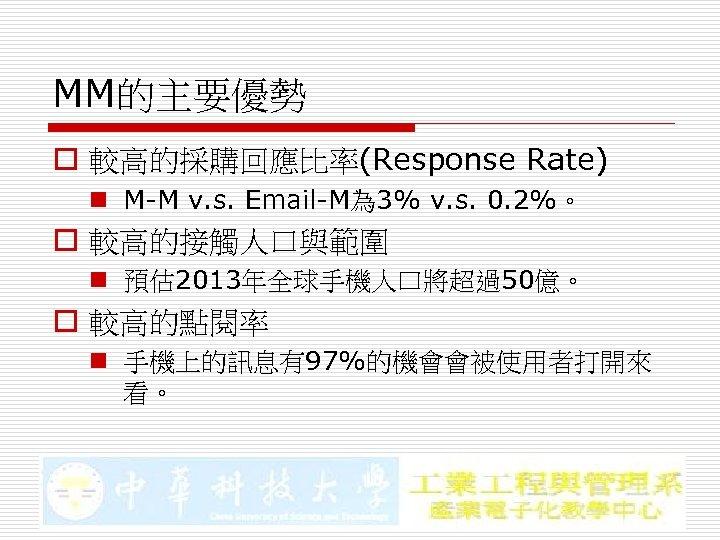 MM的主要優勢 o 較高的採購回應比率(Response Rate) n M-M v. s. Email-M為 3% v. s. 0. 2%。