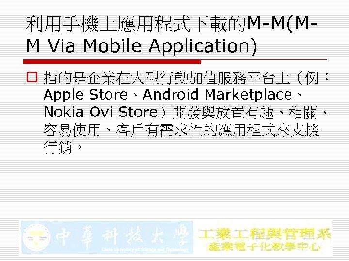 利用手機上應用程式下載的M-M(MM Via Mobile Application) o 指的是企業在大型行動加值服務平台上(例: Apple Store、Android Marketplace、 Nokia Ovi Store)開發與放置有趣、相關、 容易使用、客戶有需求性的應用程式來支援 行銷。