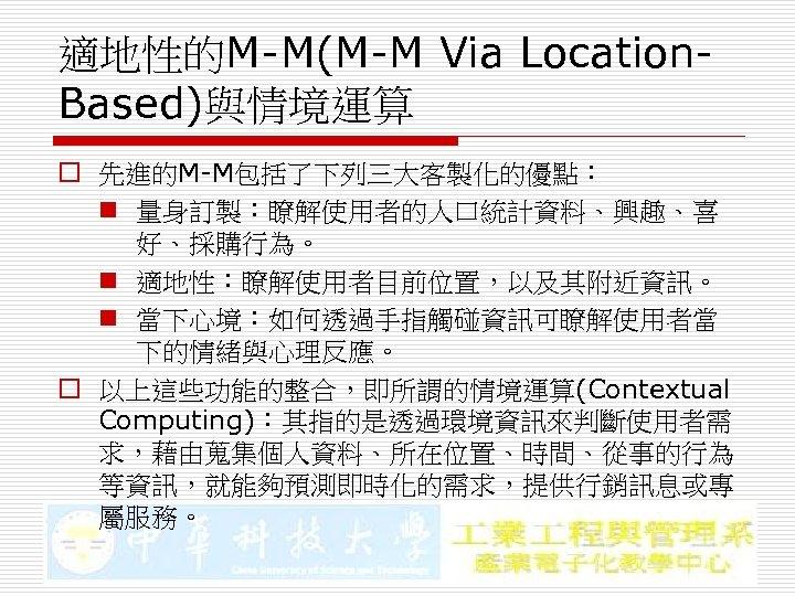 適地性的M-M(M-M Via Location. Based)與情境運算 o 先進的M-M包括了下列三大客製化的優點: n 量身訂製:瞭解使用者的人口統計資料、興趣、喜 好、採購行為。 n 適地性:瞭解使用者目前位置,以及其附近資訊。 n 當下心境:如何透過手指觸碰資訊可瞭解使用者當 下的情緒與心理反應。