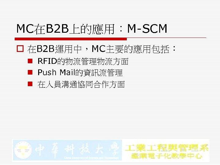 MC在B 2 B上的應用:M-SCM o 在B 2 B運用中,MC主要的應用包括: n RFID的物流管理物流方面 n Push Mail的資訊流管理 n 在人員溝通協同合作方面