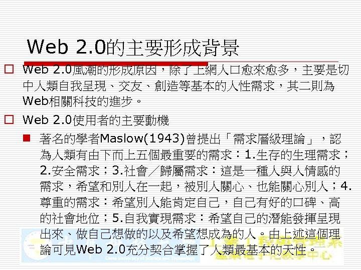 Web 2. 0的主要形成背景 o Web 2. 0風潮的形成原因,除了上網人口愈來愈多,主要是切 中人類自我呈現、交友、創造等基本的人性需求,其二則為 Web相關科技的進步。 o Web 2. 0使用者的主要動機 n
