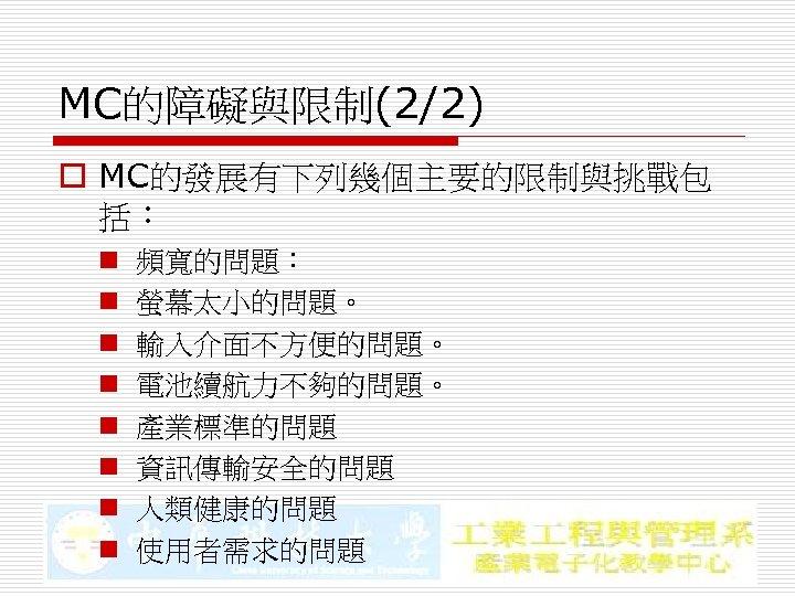 MC的障礙與限制(2/2) o MC的發展有下列幾個主要的限制與挑戰包 括: n n n n 頻寬的問題: 螢幕太小的問題。 輸入介面不方便的問題。 電池續航力不夠的問題。 產業標準的問題 資訊傳輸安全的問題