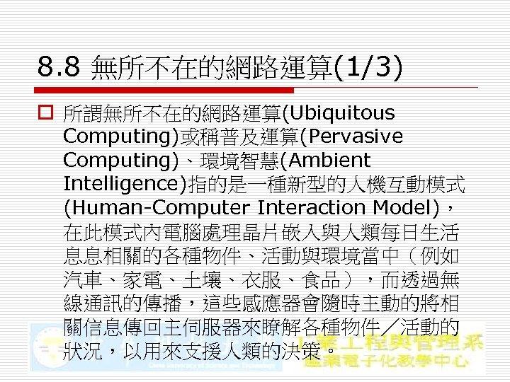 8. 8 無所不在的網路運算(1/3) o 所謂無所不在的網路運算(Ubiquitous Computing)或稱普及運算(Pervasive Computing)、環境智慧(Ambient Intelligence)指的是一種新型的人機互動模式 (Human-Computer Interaction Model), 在此模式內電腦處理晶片嵌入與人類每日生活 息息相關的各種物件、活動與環境當中(例如 汽車、家電、土壤、衣服、食品),而透過無
