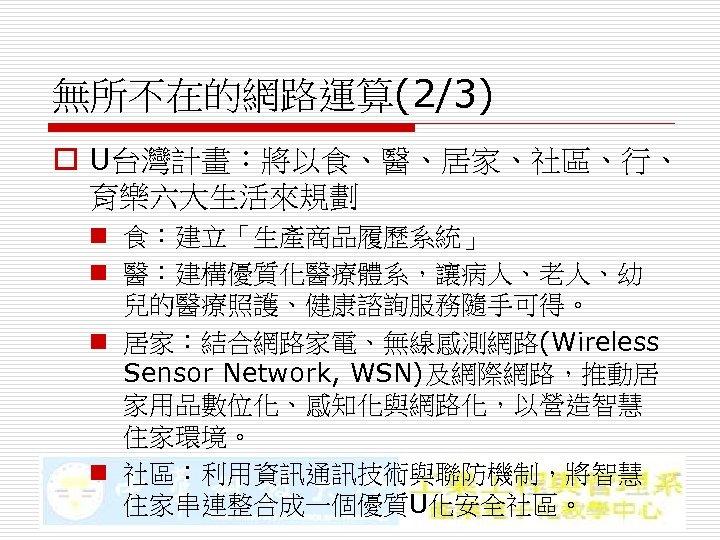 無所不在的網路運算(2/3) o U台灣計畫:將以食、醫、居家、社區、行、 育樂六大生活來規劃 n 食:建立「生產商品履歷系統」 n 醫:建構優質化醫療體系,讓病人、老人、幼 兒的醫療照護、健康諮詢服務隨手可得。 n 居家:結合網路家電、無線感測網路(Wireless Sensor Network, WSN)及網際網路,推動居