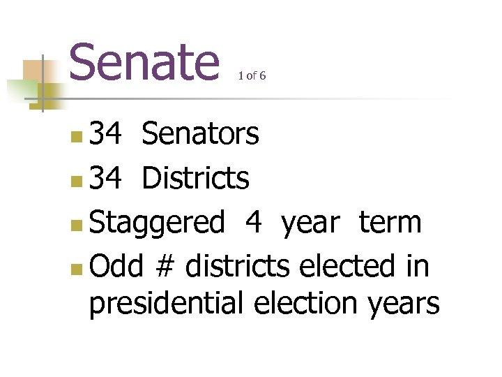 Senate 1 of 6 34 Senators n 34 Districts n Staggered 4 year term
