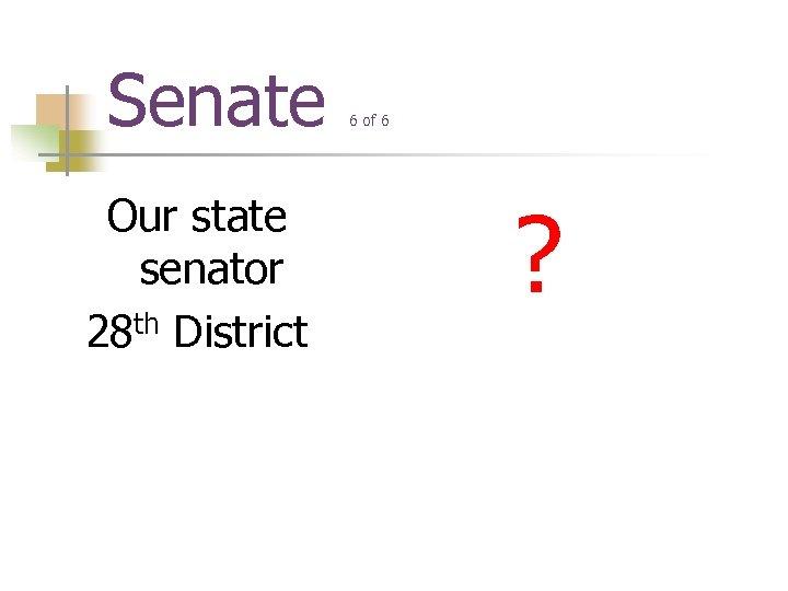 Senate Our state senator 28 th District 6 of 6 ?