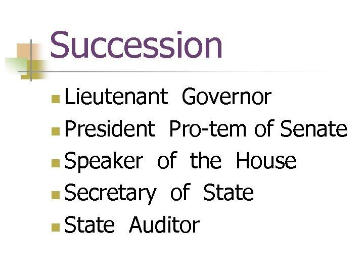 Succession Lieutenant Governor n President Pro-tem of Senate n Speaker of the House n