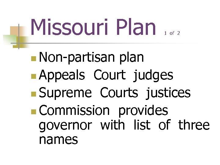 Missouri Plan 1 of 2 Non-partisan plan n Appeals Court judges n Supreme Courts