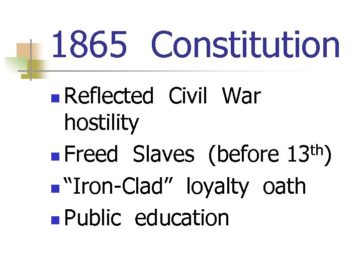 "1865 Constitution Reflected Civil War hostility n Freed Slaves (before 13 th) n ""Iron-Clad"""