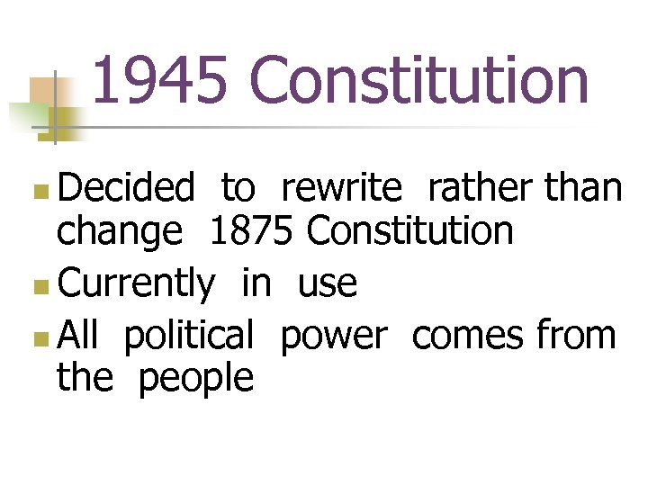 1945 Constitution Decided to rewrite rather than change 1875 Constitution n Currently in use