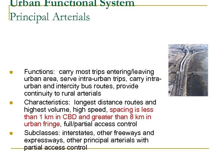 Urban Functional System Principal Arterials n n n Functions: carry most trips entering/leaving urban