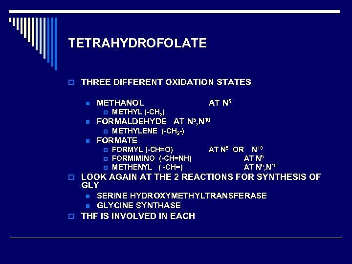 TETRAHYDROFOLATE o THREE DIFFERENT OXIDATION STATES n METHANOL p n METHYL (-CH 3) FORMALDEHYDE