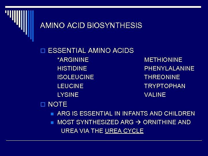 AMINO ACID BIOSYNTHESIS o ESSENTIAL AMINO ACIDS *ARGININE HISTIDINE ISOLEUCINE LYSINE METHIONINE PHENYLALANINE THREONINE