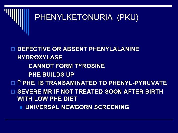 PHENYLKETONURIA (PKU) o DEFECTIVE OR ABSENT PHENYLALANINE HYDROXYLASE CANNOT FORM TYROSINE PHE BUILDS UP