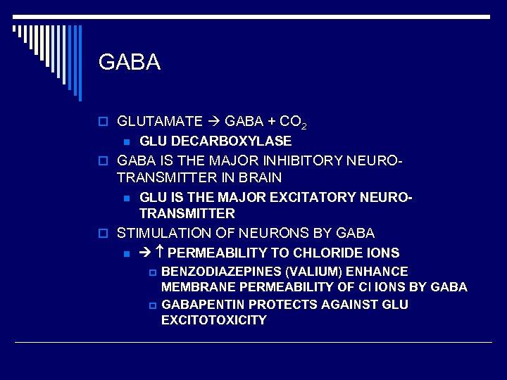 GABA o GLUTAMATE GABA + CO 2 n GLU DECARBOXYLASE o GABA IS THE