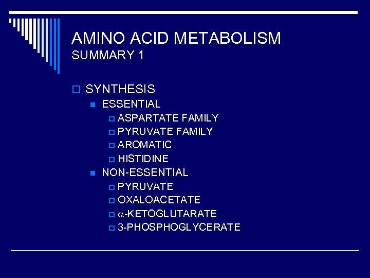 AMINO ACID METABOLISM SUMMARY 1 o SYNTHESIS n ESSENTIAL p ASPARTATE FAMILY p PYRUVATE