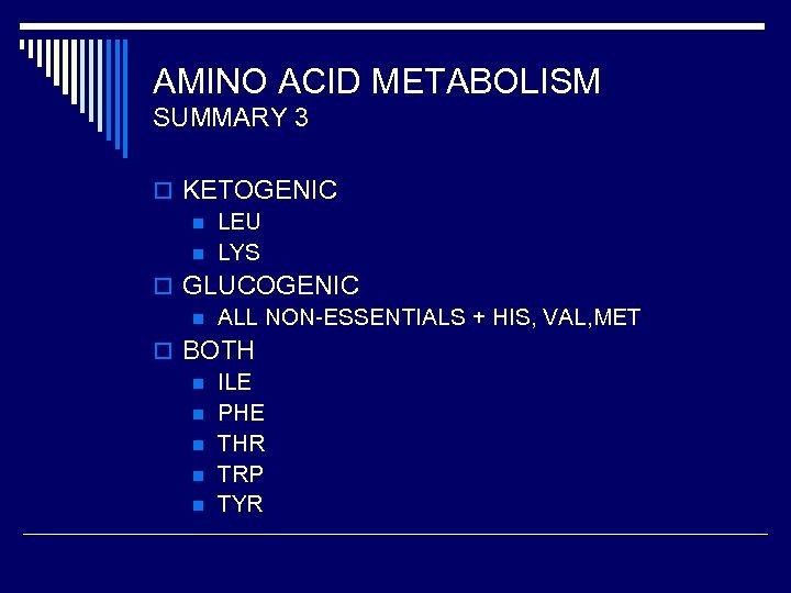AMINO ACID METABOLISM SUMMARY 3 o KETOGENIC n LEU n LYS o GLUCOGENIC n