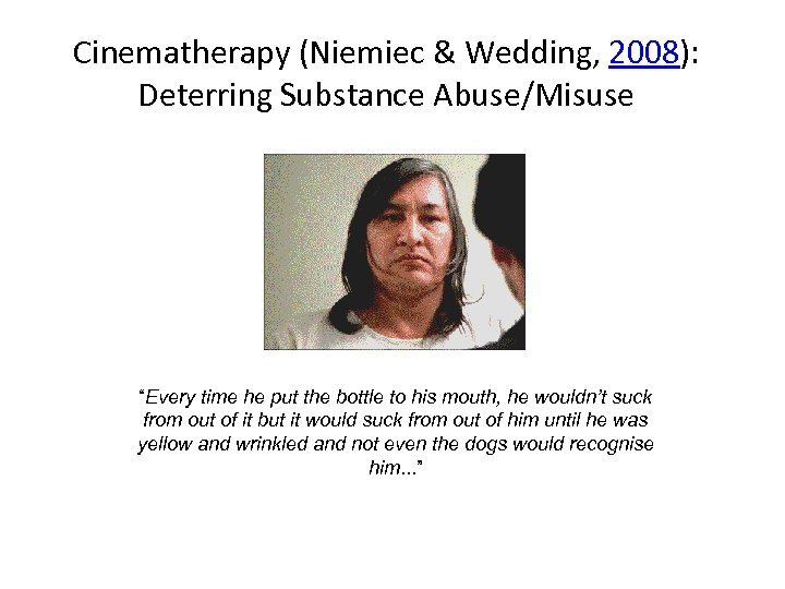 "Cinematherapy (Niemiec & Wedding, 2008): Deterring Substance Abuse/Misuse ""Every time he put the bottle"