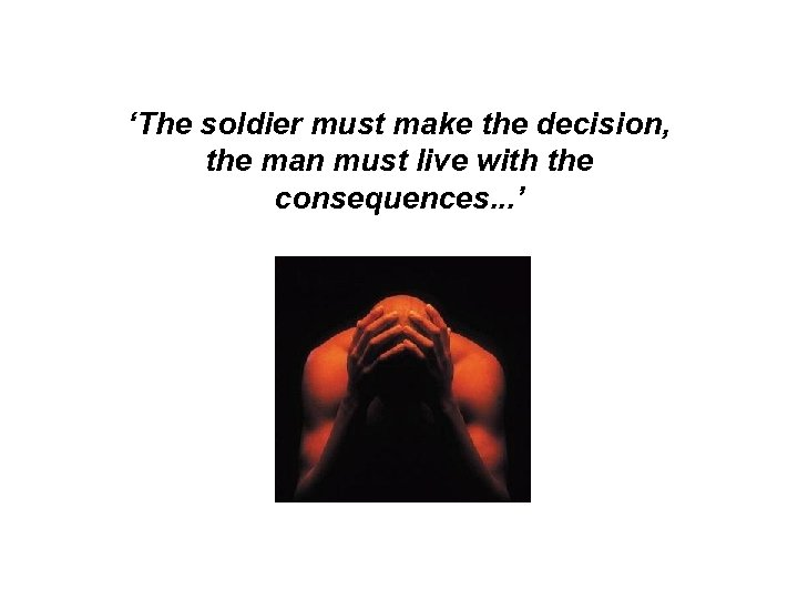'The soldier must make the decision, the man must live with the consequences. .