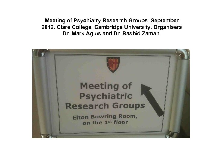 Meeting of Psychiatry Research Groups. September 2012. Clare College, Cambridge University. Organisers Dr. Mark
