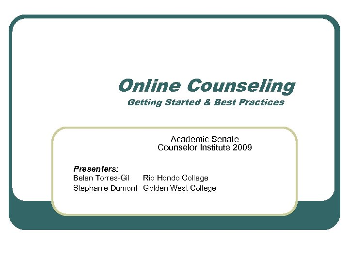 Online Counseling Getting Started & Best Practices Academic Senate Counselor Institute 2009 Presenters: Belen