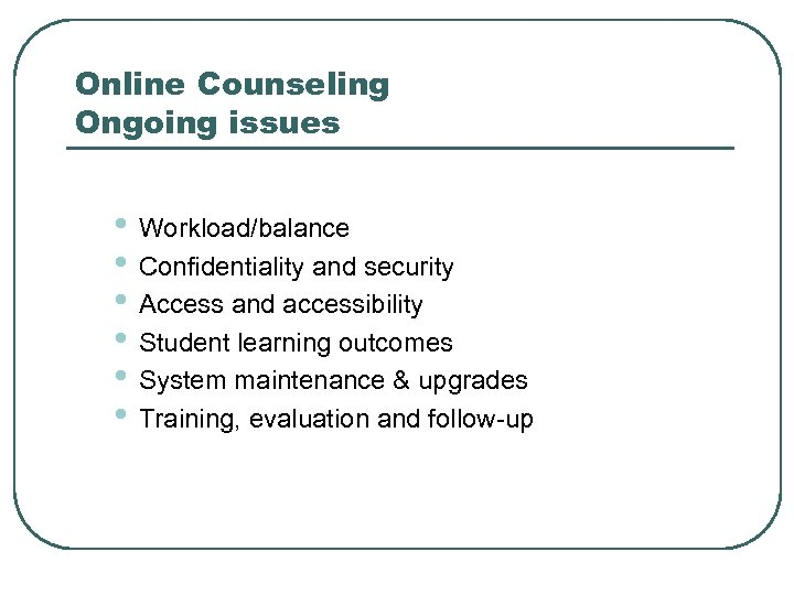 Online Counseling Ongoing issues • Workload/balance • Confidentiality and security • Access and accessibility