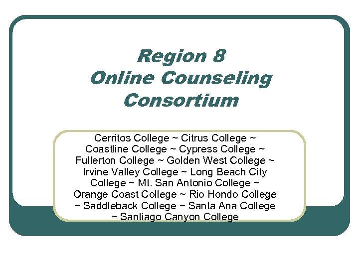 Region 8 Online Counseling Consortium Cerritos College ~ Citrus College ~ Coastline College ~
