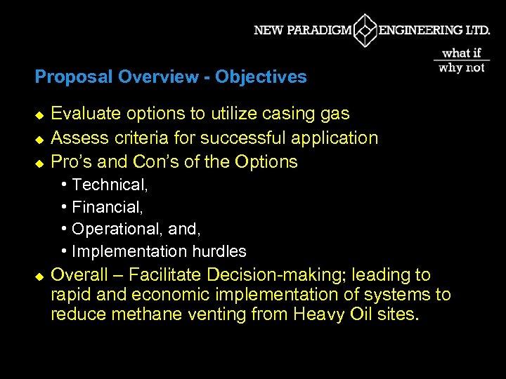 Proposal Overview - Objectives u u u Evaluate options to utilize casing gas Assess
