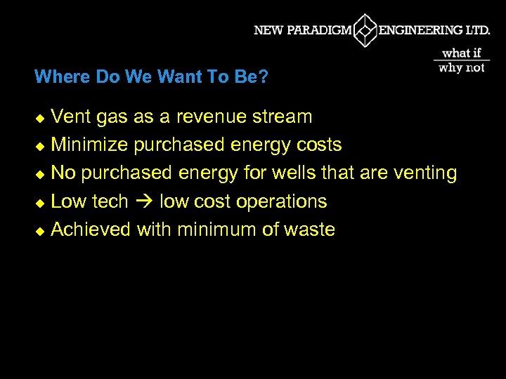 Where Do We Want To Be? Vent gas as a revenue stream u Minimize