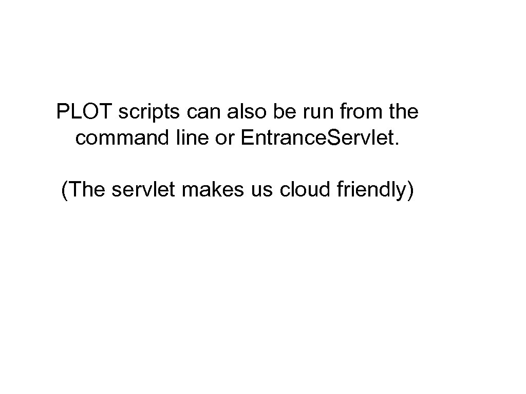 PLOT scripts can also be run from the command line or Entrance. Servlet.
