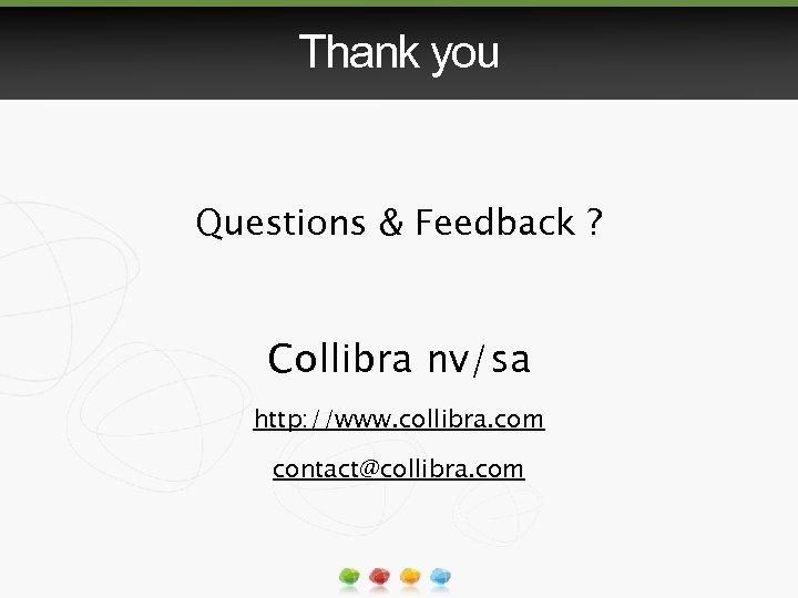 Thank you Questions & Feedback ? Collibra nv/sa http: //www. collibra. com contact@collibra. com