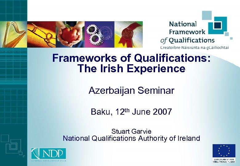 Frameworks of Qualifications: The Irish Experience Azerbaijan Seminar Baku, 12 th June 2007 Stuart