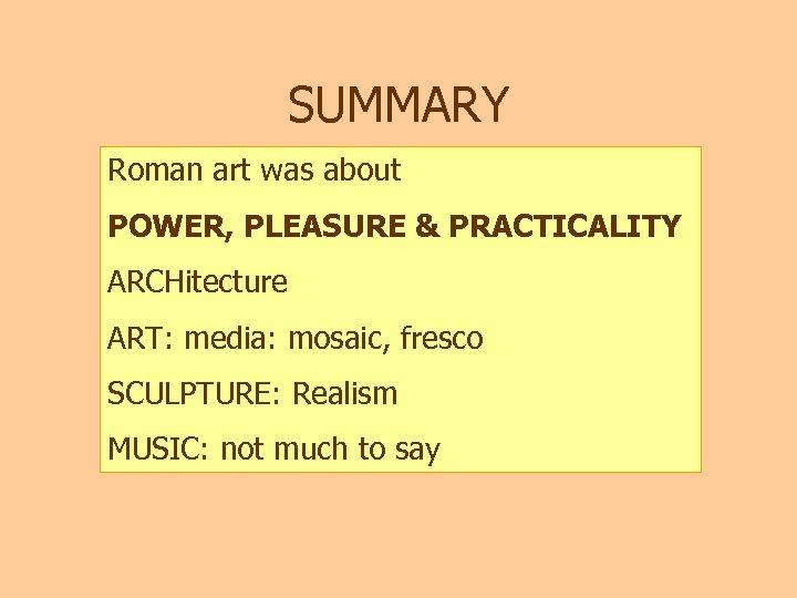 SUMMARY Roman art was about POWER, PLEASURE & PRACTICALITY ARCHitecture ART: media: mosaic, fresco