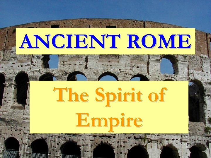 ANCIENT ROME The Spirit of Empire