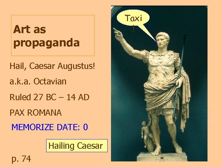 Art as propaganda Hail, Caesar Augustus! a. k. a. Octavian Ruled 27 BC –