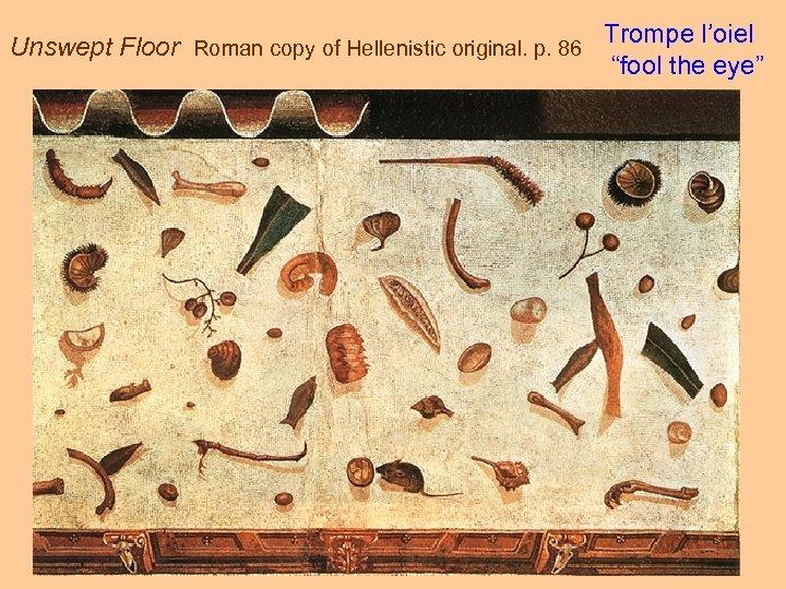 "Unswept Floor Roman copy of Hellenistic original. p. 86 Trompe l'oiel ""fool the eye"""