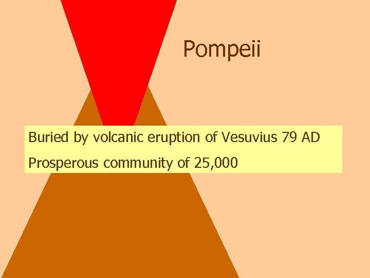 Pompeii Buried by volcanic eruption of Vesuvius 79 AD Prosperous community of 25, 000