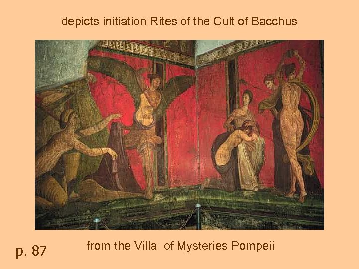 depicts initiation Rites of the Cult of Bacchus p. 87 from the Villa of