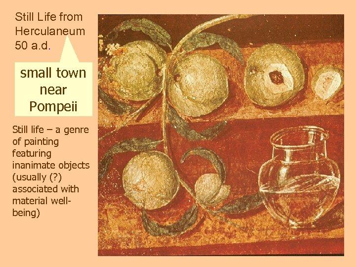 Still Life from Herculaneum 50 a. d. small town near Pompeii Still life –