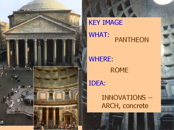 KEY IMAGE WHAT: PANTHEON WHERE: ROME IDEA: INNOVATIONS -ARCH, concrete
