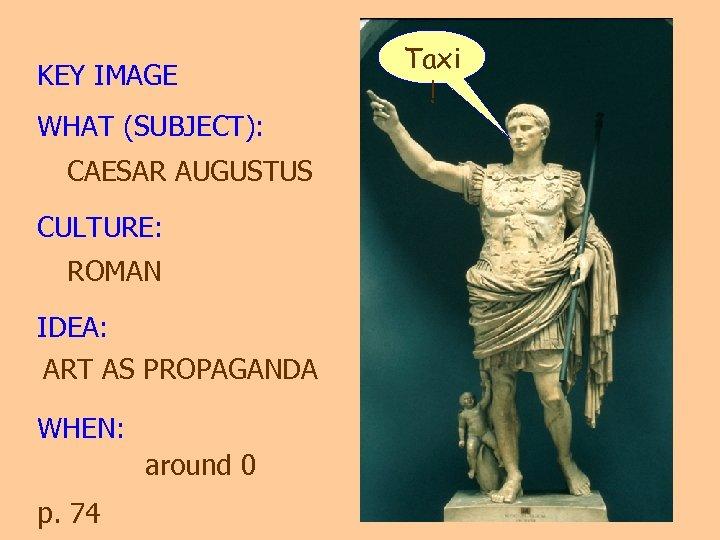 KEY IMAGE WHAT (SUBJECT): CAESAR AUGUSTUS CULTURE: ROMAN IDEA: ART AS PROPAGANDA WHEN: around