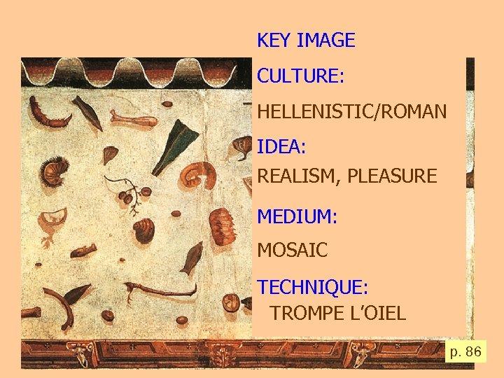 KEY IMAGE CULTURE: HELLENISTIC/ROMAN IDEA: REALISM, PLEASURE MEDIUM: MOSAIC TECHNIQUE: TROMPE L'OIEL p. 86