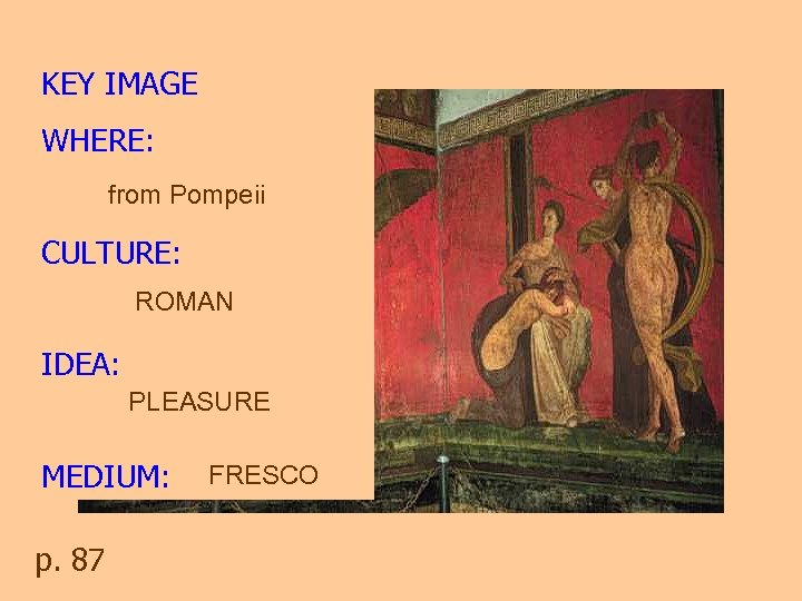KEY IMAGE WHERE: from Pompeii CULTURE: ROMAN IDEA: PLEASURE MEDIUM: p. 87 FRESCO