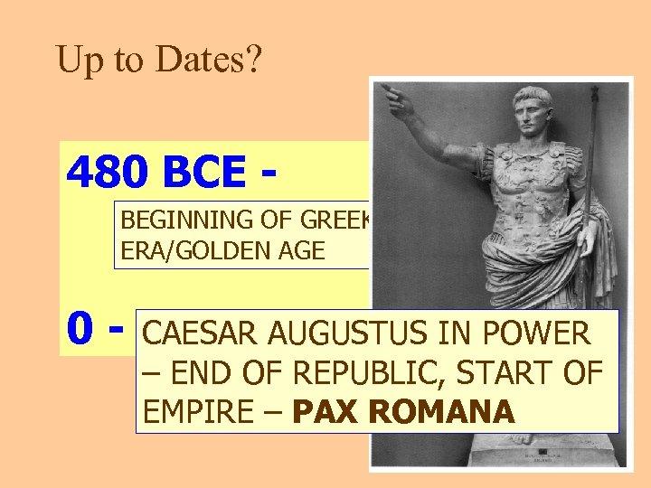 Up to Dates? 480 BCE BEGINNING OF GREEK CLASSICAL ERA/GOLDEN AGE 0 - CAESAR